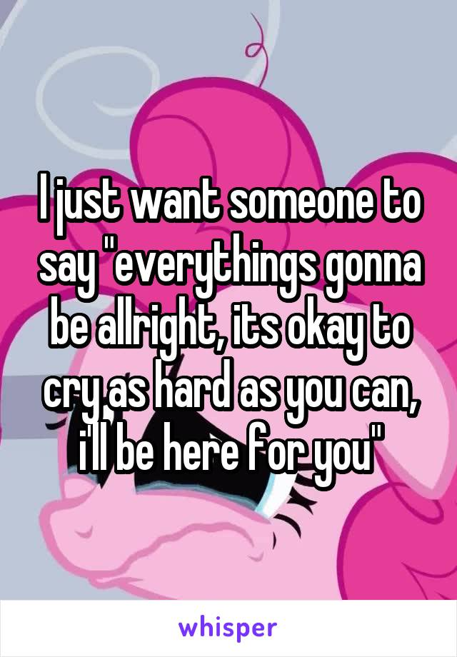 """I just want someone to say """"everythings gonna be allright, its okay to cry as hard as you can, i'll be here for you"""""""