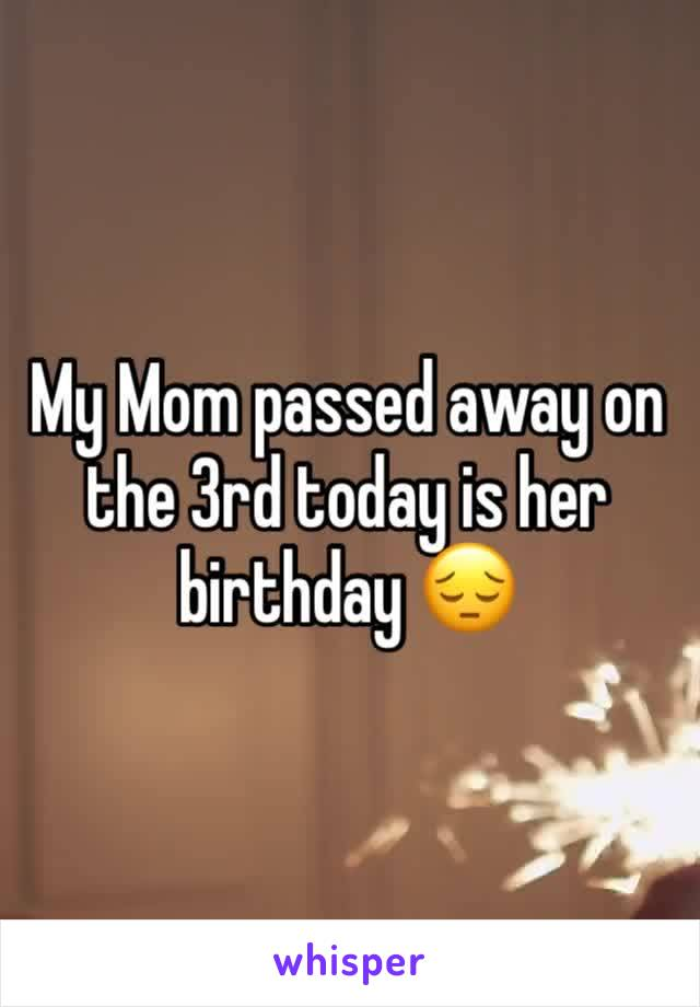 My Mom passed away on the 3rd today is her birthday 😔