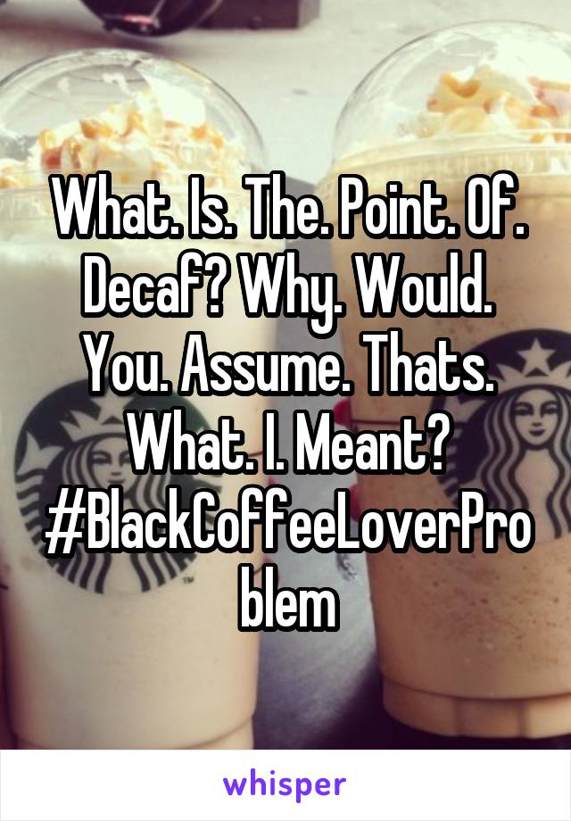 What. Is. The. Point. Of. Decaf? Why. Would. You. Assume. Thats. What. I. Meant? #BlackCoffeeLoverProblem