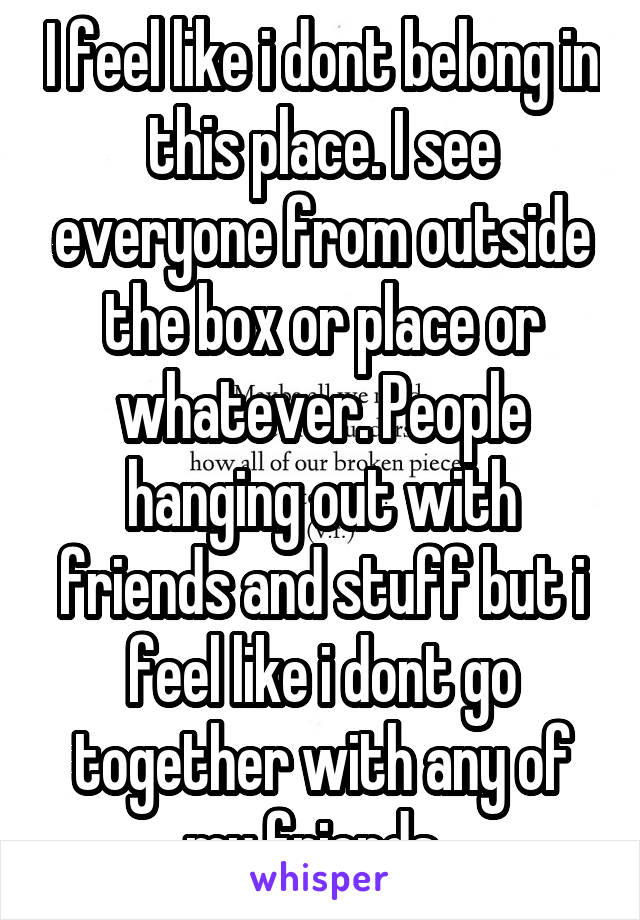 I feel like i dont belong in this place. I see everyone from outside the box or place or whatever. People hanging out with friends and stuff but i feel like i dont go together with any of my friends