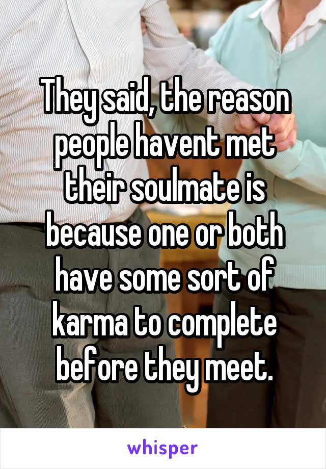 They said, the reason people havent met their soulmate is because one or both have some sort of karma to complete before they meet.