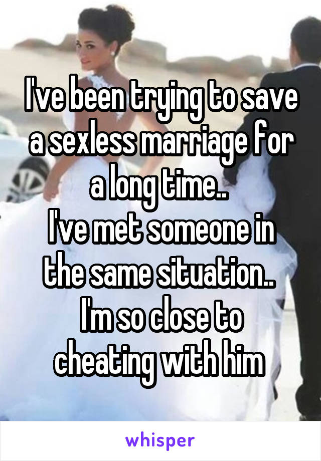 I've been trying to save a sexless marriage for a long time..  I've met someone in the same situation..  I'm so close to cheating with him
