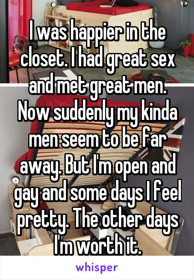 I was happier in the closet. I had great sex and met great men. Now suddenly my kinda men seem to be far away. But I'm open and gay and some days I feel pretty. The other days I'm worth it.