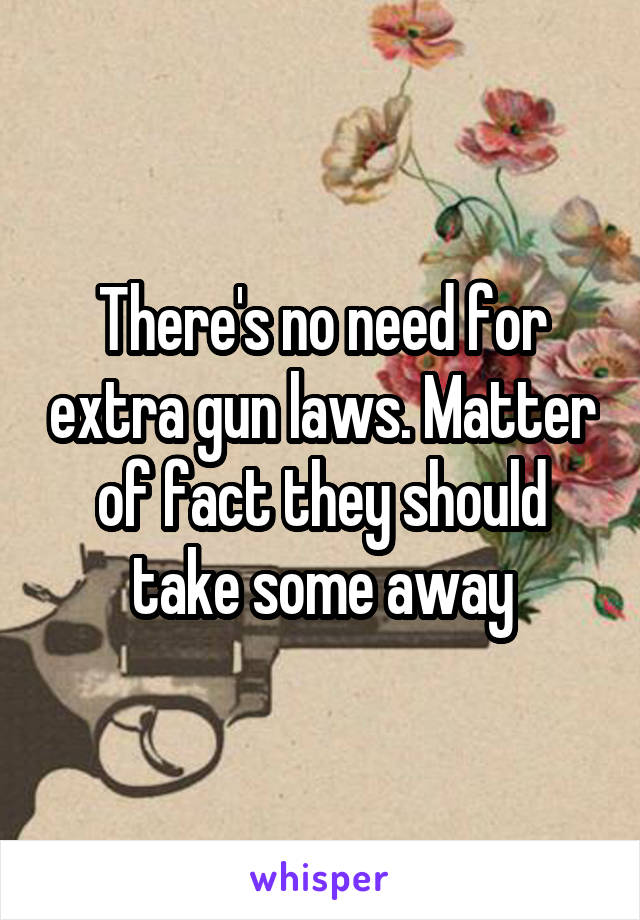 There's no need for extra gun laws. Matter of fact they should take some away