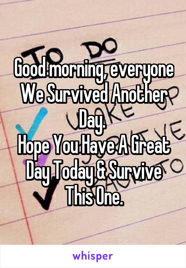 Good morning, everyone We Survived Another Day.  Hope You Have A Great Day Today & Survive This One.