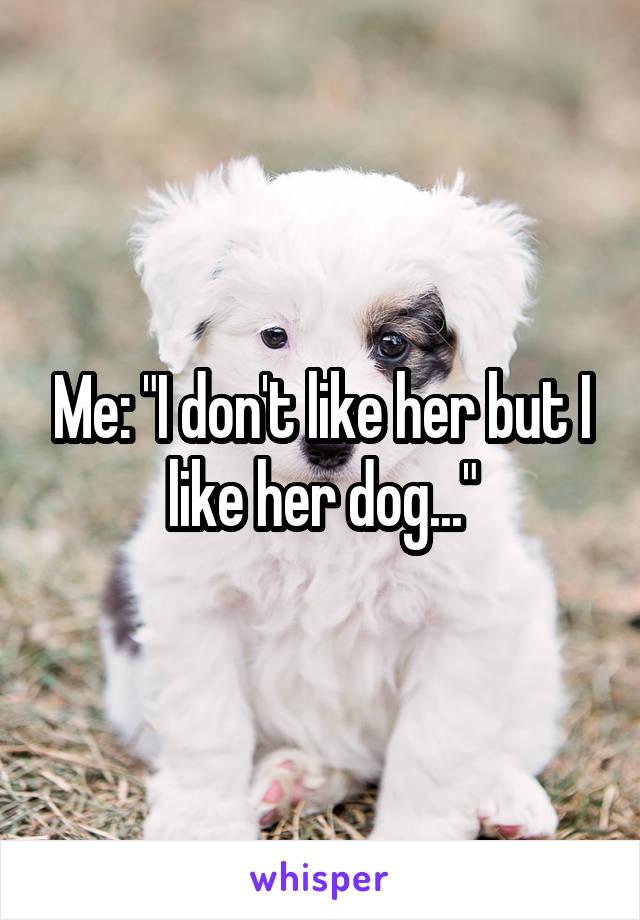 "Me: ""I don't like her but I like her dog..."""