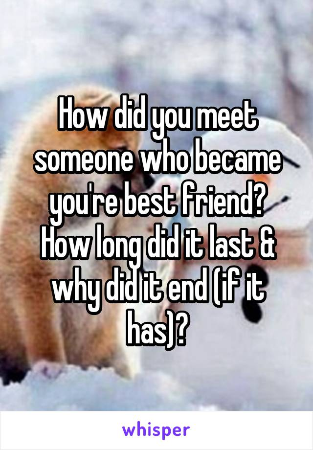 How did you meet someone who became you're best friend? How long did it last & why did it end (if it has)?