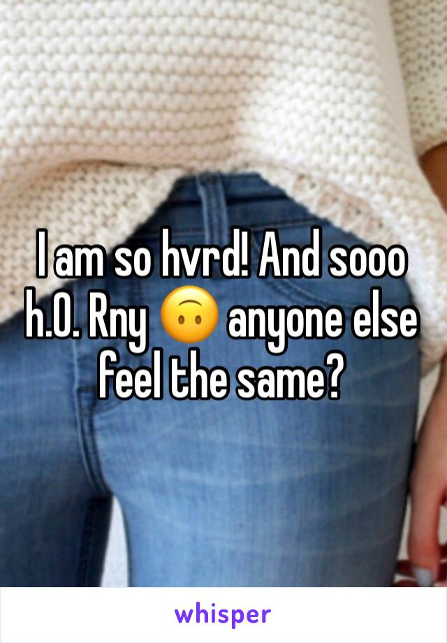 I am so hvrd! And sooo    h.0. Rny 🙃 anyone else feel the same?