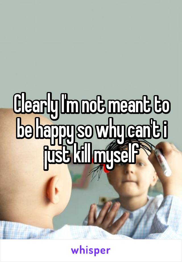 Clearly I'm not meant to be happy so why can't i just kill myself