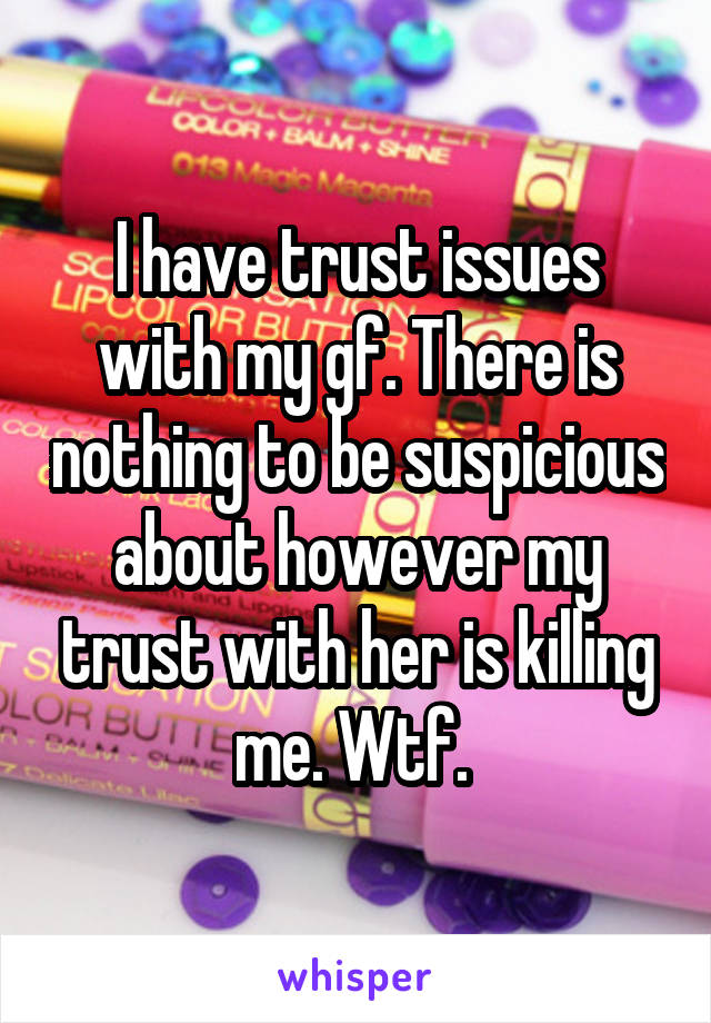 I have trust issues with my gf. There is nothing to be suspicious about however my trust with her is killing me. Wtf.
