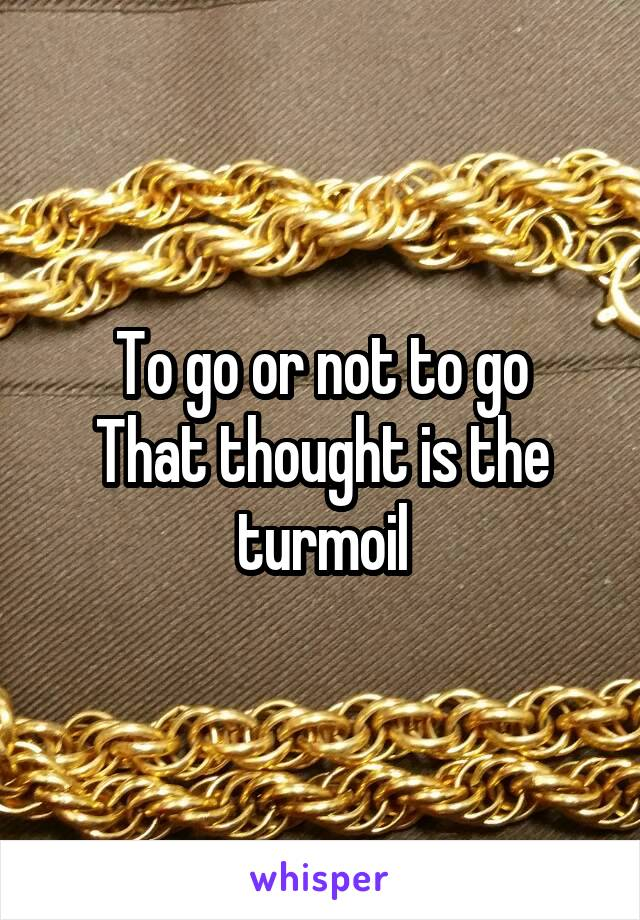 To go or not to go That thought is the turmoil