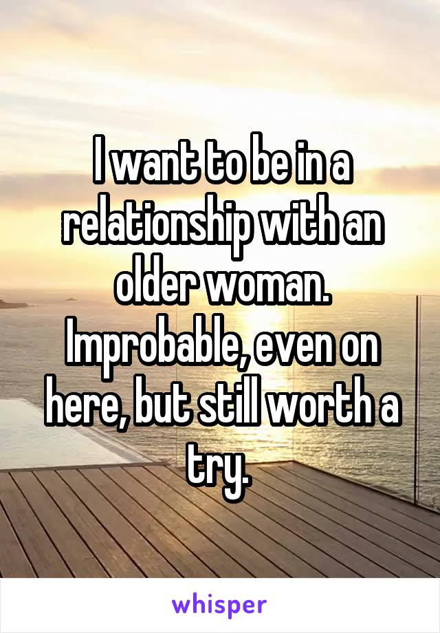 I want to be in a relationship with an older woman. Improbable, even on here, but still worth a try.