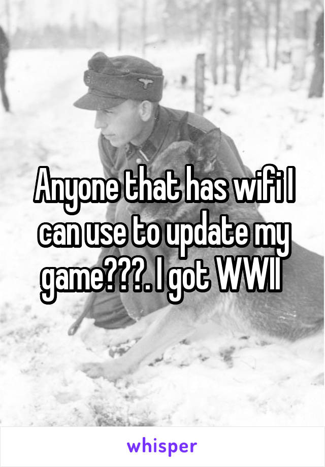 Anyone that has wifi I can use to update my game???. I got WWII