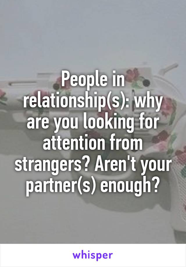 People in relationship(s): why are you looking for attention from strangers? Aren't your partner(s) enough?