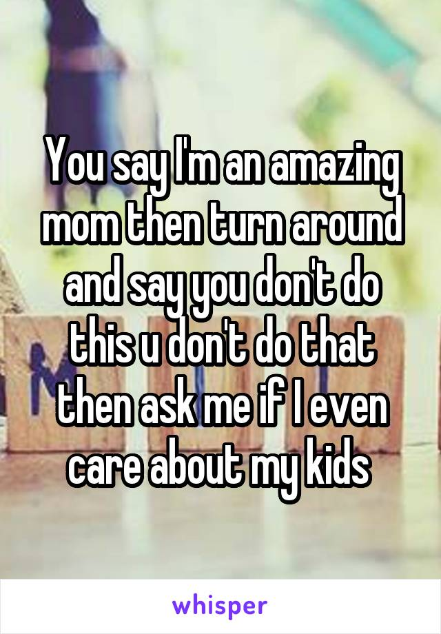You say I'm an amazing mom then turn around and say you don't do this u don't do that then ask me if I even care about my kids