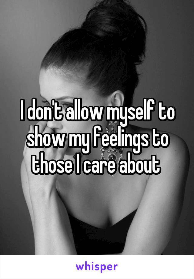 I don't allow myself to show my feelings to those I care about