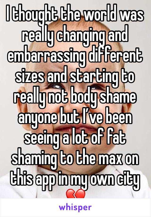 I thought the world was really changing and embarrassing different sizes and starting to really not body shame anyone but I've been seeing a lot of fat shaming to the max on this app in my own city 💔
