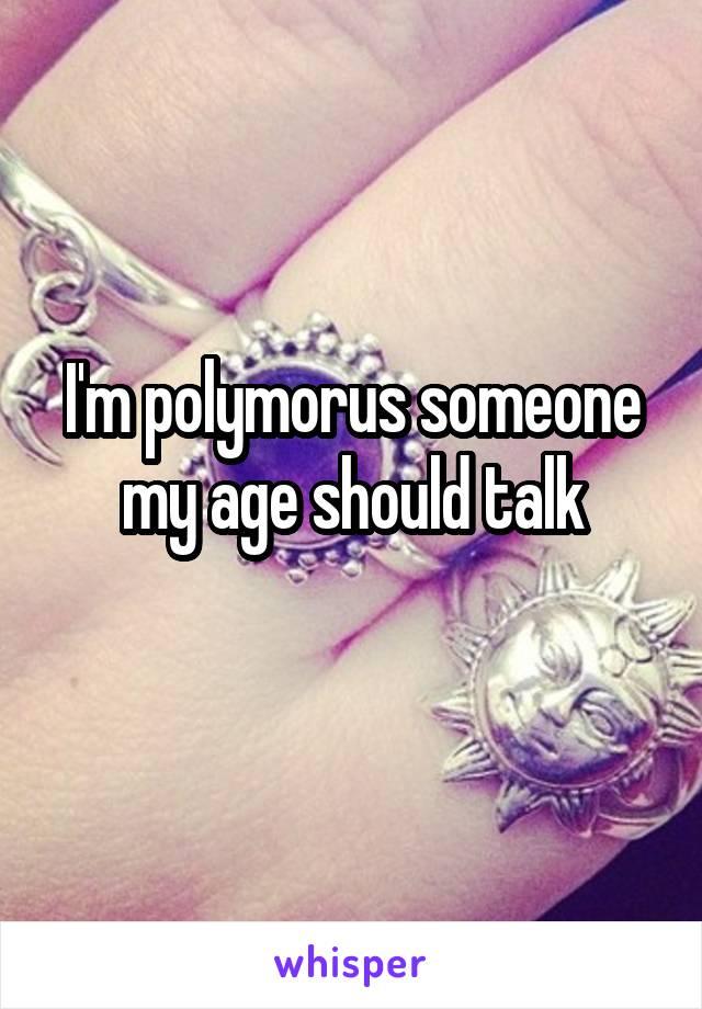 I'm polymorus someone my age should talk