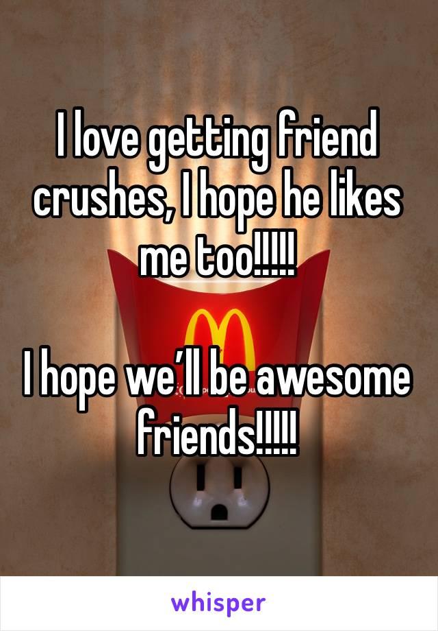 I love getting friend crushes, I hope he likes me too!!!!!  I hope we'll be awesome friends!!!!!