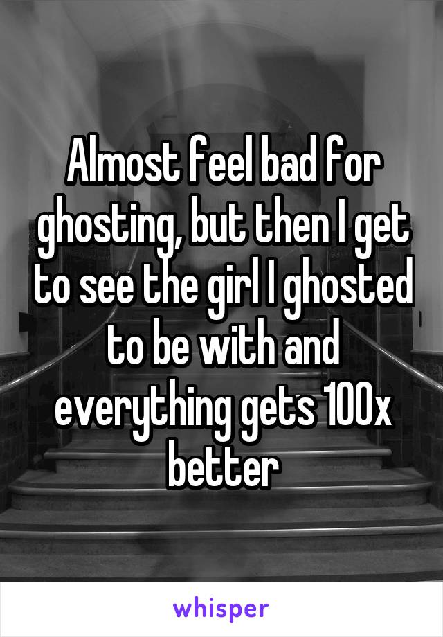 Almost feel bad for ghosting, but then I get to see the girl I ghosted to be with and everything gets 100x better