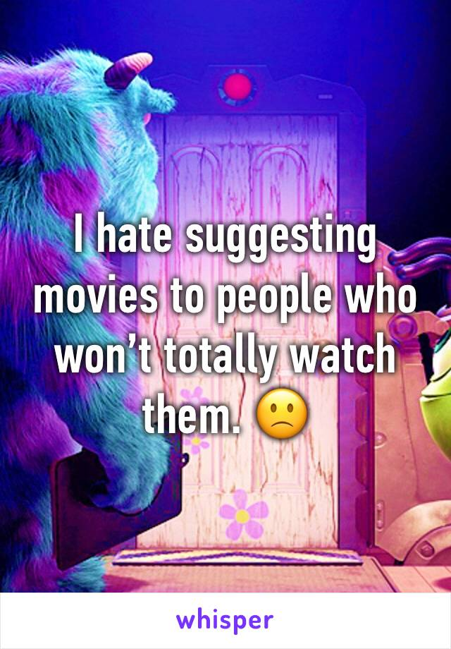 I hate suggesting movies to people who won't totally watch them. 🙁