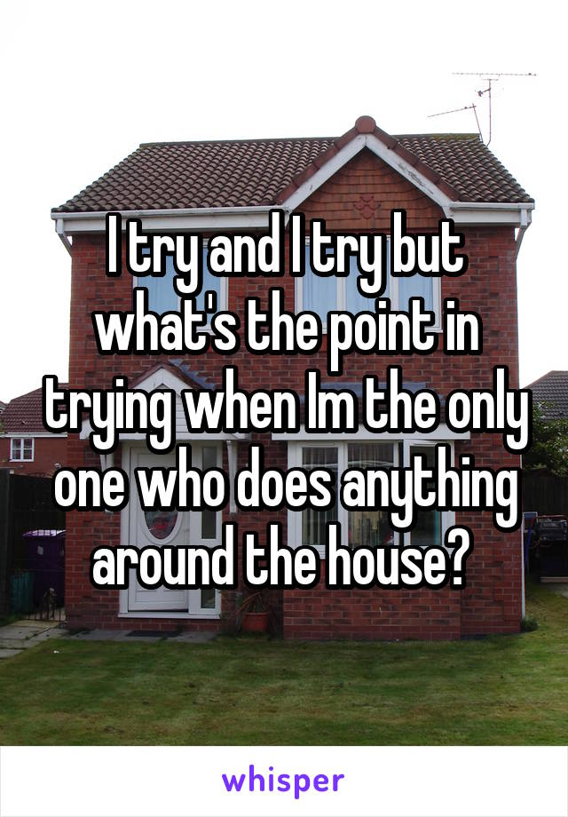 I try and I try but what's the point in trying when Im the only one who does anything around the house?