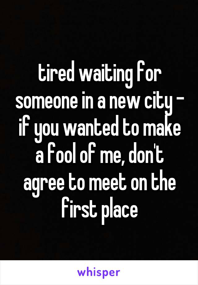 tired waiting for someone in a new city - if you wanted to make a fool of me, don't agree to meet on the first place