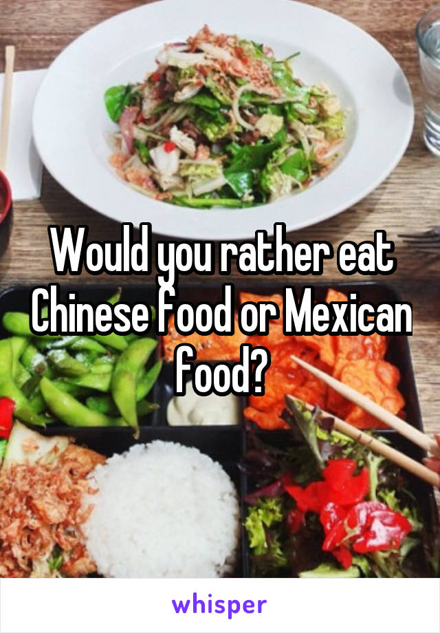 Would you rather eat Chinese food or Mexican food?