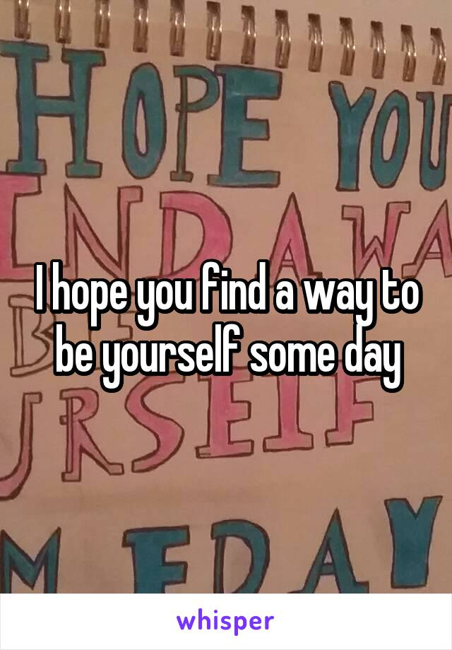 I hope you find a way to be yourself some day