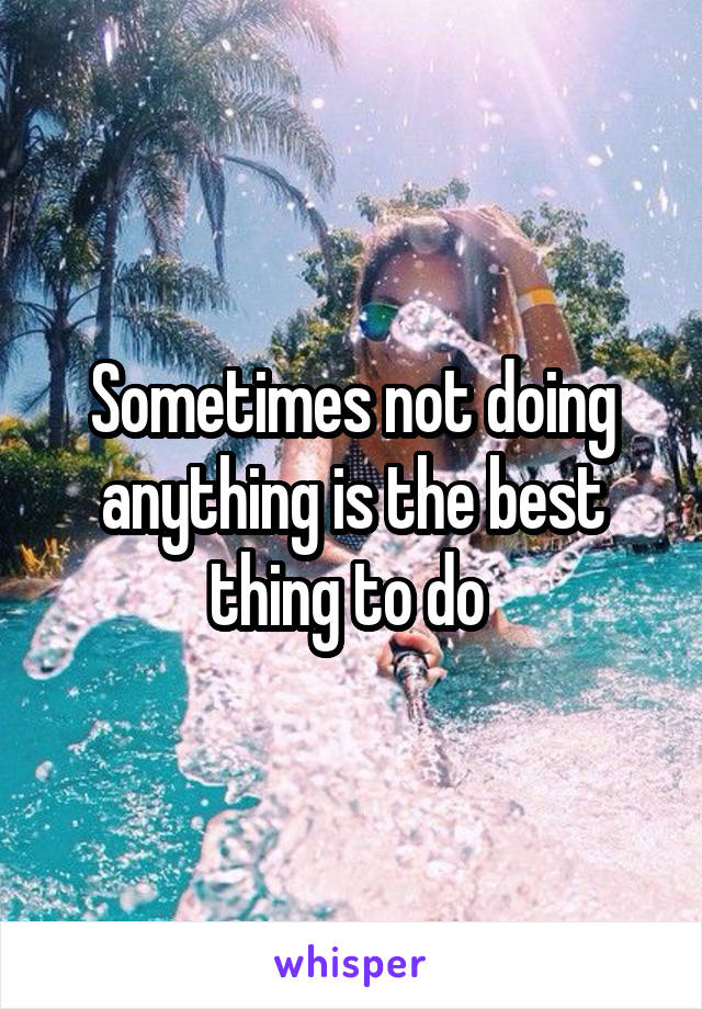 Sometimes not doing anything is the best thing to do