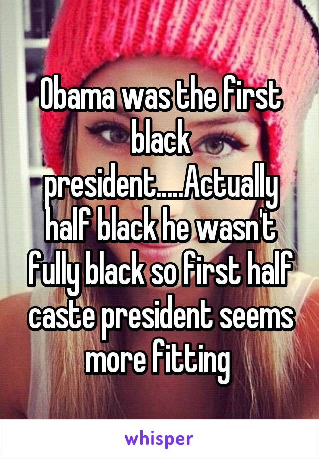 Obama was the first black president.....Actually half black he wasn't fully black so first half caste president seems more fitting