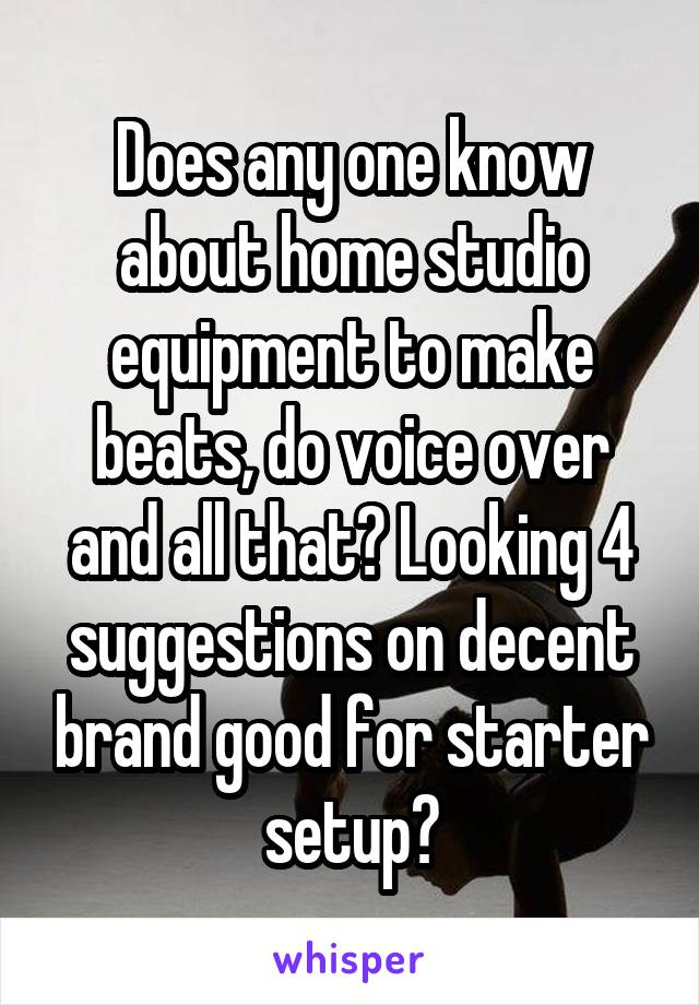 Does any one know about home studio equipment to make beats, do voice over and all that? Looking 4 suggestions on decent brand good for starter setup?