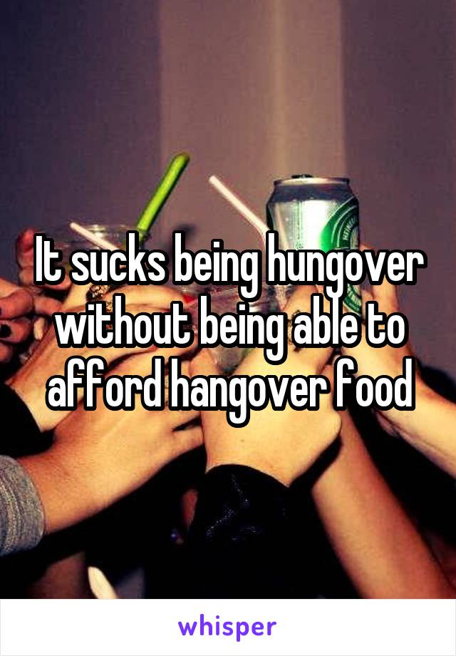 It sucks being hungover without being able to afford hangover food
