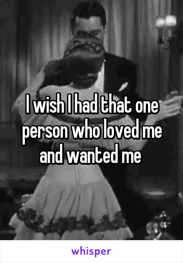 I wish I had that one person who loved me and wanted me