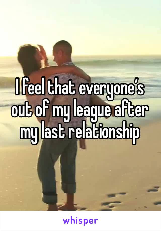 I feel that everyone's out of my league after my last relationship