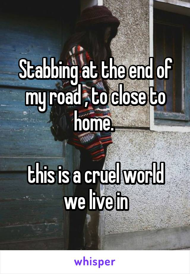 Stabbing at the end of my road , to close to home.   this is a cruel world we live in