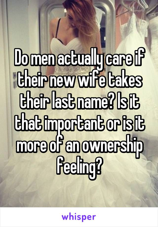Do men actually care if their new wife takes their last name? Is it that important or is it more of an ownership feeling?