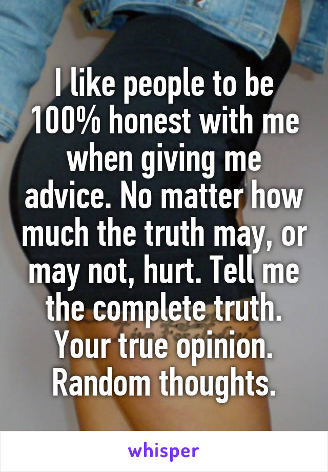 I like people to be 100% honest with me when giving me advice. No matter how much the truth may, or may not, hurt. Tell me the complete truth. Your true opinion. Random thoughts.
