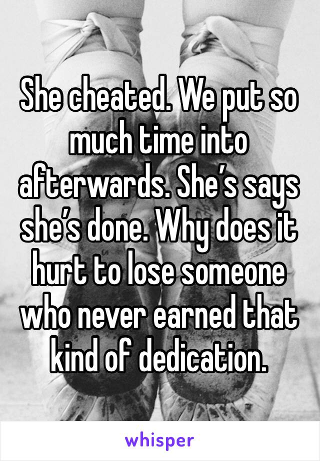 She cheated. We put so much time into afterwards. She's says she's done. Why does it hurt to lose someone who never earned that kind of dedication.