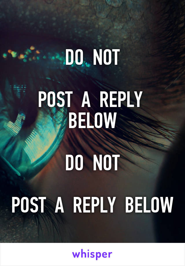 DO  NOT  POST  A  REPLY  BELOW  DO  NOT  POST  A  REPLY  BELOW