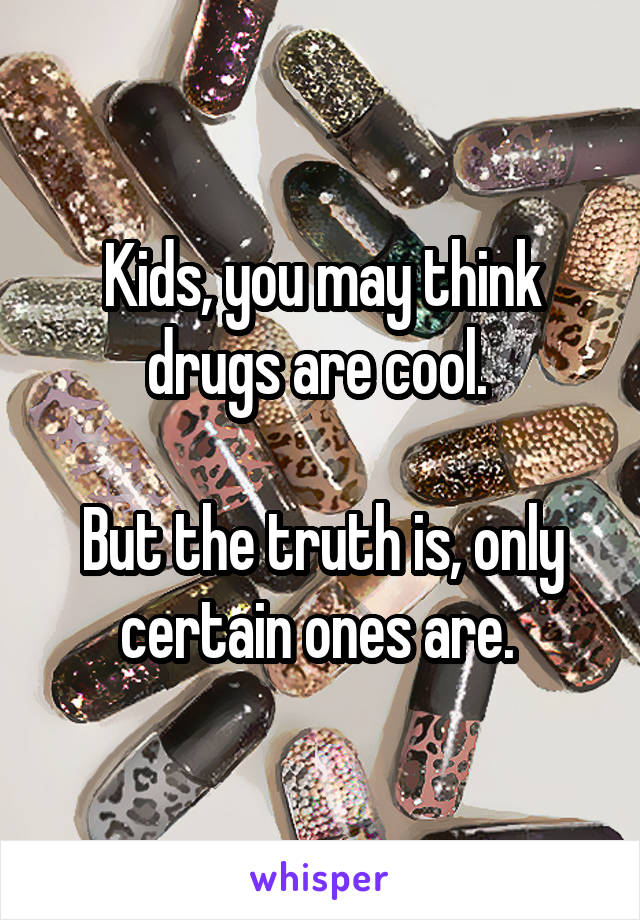 Kids, you may think drugs are cool.   But the truth is, only certain ones are.