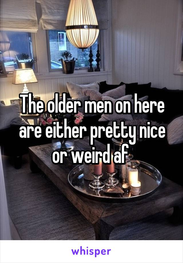 The older men on here are either pretty nice or weird af