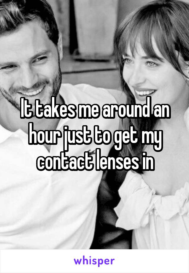 It takes me around an hour just to get my contact lenses in