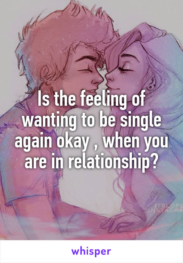 Is the feeling of wanting to be single again okay , when you are in relationship?