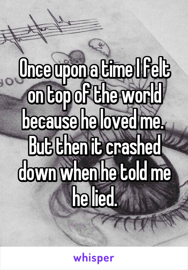 Once upon a time I felt on top of the world because he loved me.  But then it crashed down when he told me he lied.
