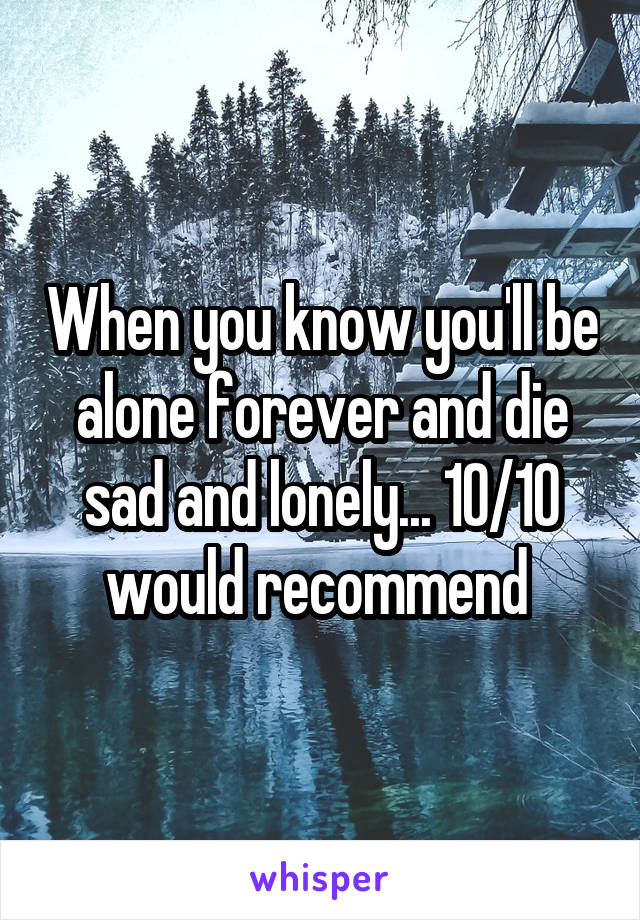 When you know you'll be alone forever and die sad and lonely... 10/10 would recommend