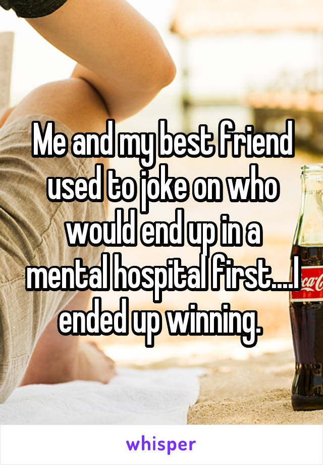 Me and my best friend used to joke on who would end up in a mental hospital first....I ended up winning.