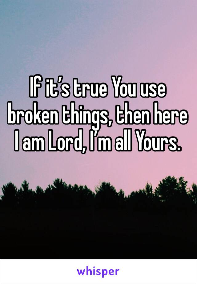 If it's true You use broken things, then here I am Lord, I'm all Yours.