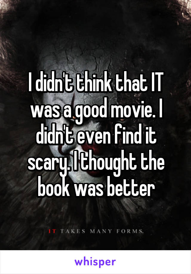 I didn't think that IT was a good movie. I didn't even find it scary. I thought the book was better