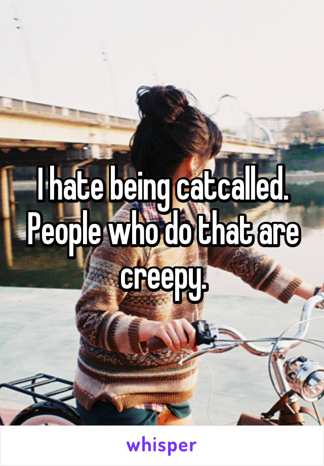 I hate being catcalled. People who do that are creepy.